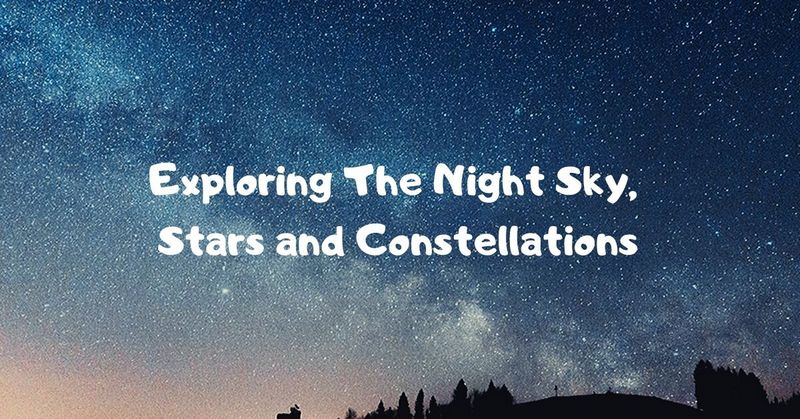 Exploring The Night Sky, Stars and Constellations